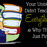 Your University Didn't Teach You EVERYthing… & Why That is Just Fine.
