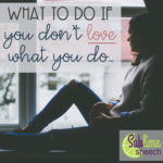 What to Do If You Don't LOVE What You Do…